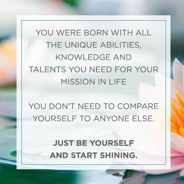 YOU WERE BORN WITH ALL THE UNIQUE ABILITIES, KNOWLEDGE AND TALENTS YOU NEED FOR YOUR MISSION IN LIFE YOU DON'T NEED TO COMPARE YOURSELF TO ANYONE ELSE. JUST BE YOURSELF AND START SHINING.